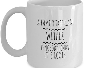 A Family Tree Can Wither if Nobody Tends it's Roots - Unique 11 oz Coffee Mug (White or Black)