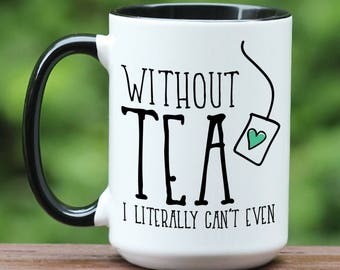 Without Tea I literally can't even, Tea mug, Tea coffee mug, Specialty Mug, Tea Cup, Tea Lovers Gift, Tea bag coffee mug, custom coffee mug