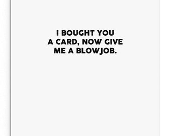 I bought you a card now give me a blowjob. Funny Rude Cheeky Card. Boyfriend. Girlfriend. Husband. Wife.