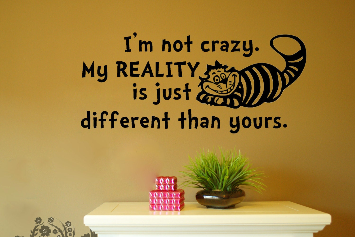 I\'m not crazy my REALITY is just different than yours