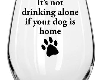 It's Not Drinking Alone If The Dog Is Home  Wine Glass - Dog Lovers Fun & Sassy  Any Occasion Gift