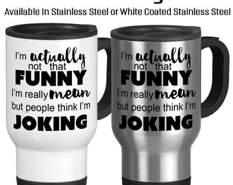 I'm Actually Not That Funny I'm Really Mean But People Think I'm Joking, Sarcastic mug, Funny Cup, Coffee Cup, Travel Mug, Funny mug