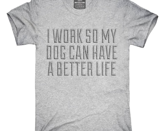I Work So My Dog Can Have A Better Life T-Shirt, Hoodie, Tank Top, Gifts