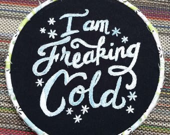 I am freaking cold- 6 inch embroidery hoop