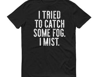 I Tried To Catch Some Fog. I Mist. Funny Pun Gift T Shirt Men's