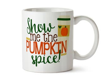 Show Me the Pumpkin Spice  -  Coffee Tea Mug -  Add Own Text to Personalize  Gift