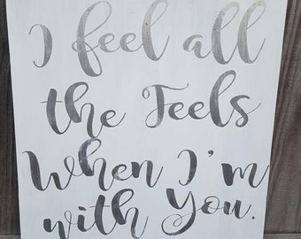 I Feel All The Feels When Im With You Hand Painted Sign (Framed Optional)