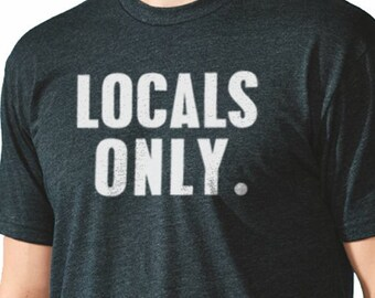 Brother Gift Locals ONLY MENS T shirt Dad Gift Husband Gift Funny TShirt Wife Gift Fathers Day Cool Shirt