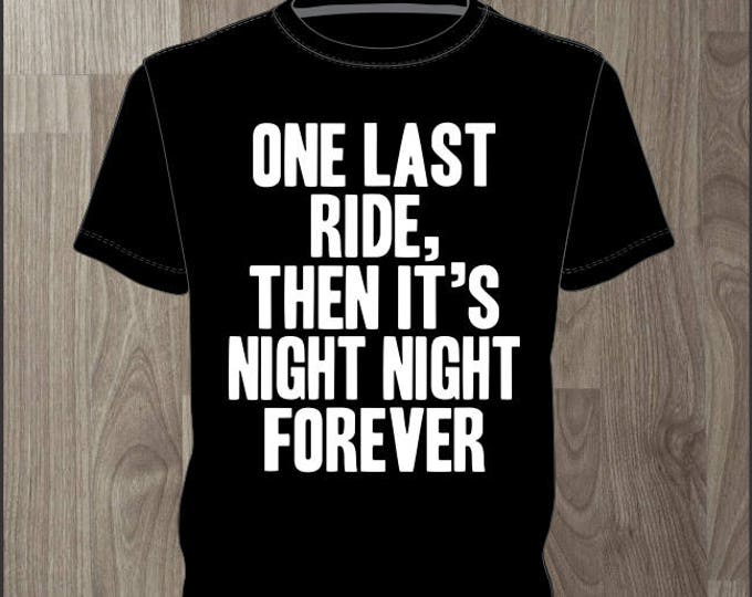 One Last Ride and Then Its Night Night Forever- Men's T-shirt Impractical Jokers Fan Made Shirt (#64)