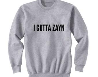 I GOTTA ZAYN Sweater, One Direction Shirt, Band Shirt, Tumblr Crew Neck Sweatshirt, Music Lover shirt