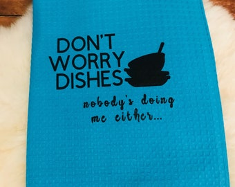 Don't Worry Dishes Nobody's doing me either Kitchen Towel