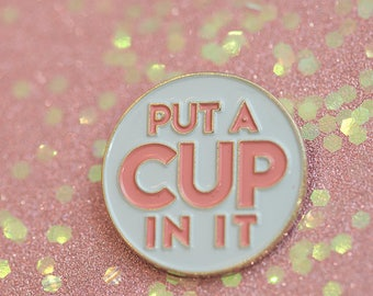 Put A Cup In It — Menstrual Advocacy Pin