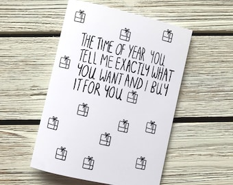 Funny Birthday Card  // The time of year your tell me exactly what you want and i buy it for you