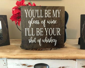 You'll be my glass of wine, I'll be your shot of whiskey, wedding wood sign, rustic wood sign