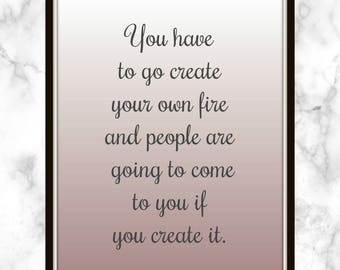 You have to go create your own fire and people are going to come to you if you create it. - Rachel Platten - Quote - Print - create it