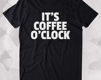 It's Coffee O'Clock Shirt Funny Caffeine Addict Coffee Lover Gift Clothing Tumblr T-shirt