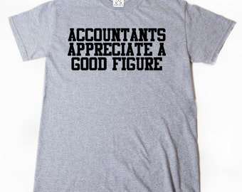 Accountants Appreciate A Good Figure T-shirt Funny CPA Accountant Tax Season Tee Shirt