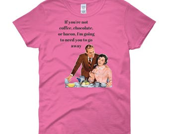 If you're not coffee chocolate or bacon I'm going to need you to go away Misses Women's T-Shirt S M L XL 2X 2X 1950s Retro