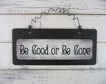 SASSY SIGN Be Good Or Be Gone Wooden Metal Cute Hanging Black Grunge Home Office Adult Kids Teens Cute Gift
