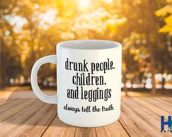 Drunk People Children and Legging Always Tell The Truth 11/15oz, Funny Mugs