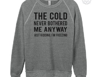 THE COLD Never Bothered Me Anyway, Just kidding I'm FREEZING, Eco fleece sweatshirt, fitness, gym,workout,yoga, cold freezing