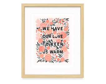 Floral Quote Illustration - 11x14 We Have Our Love to Keep Us Warm Art Print - Romantic Art Print - Gift for Spouse