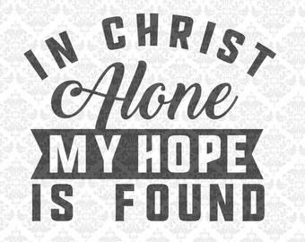 In Christ Alone My Hope Is Found Christian Bible SVG DXF Ai Eps PNG Scalable Vector Instant Download Commercial Cut Files Cricut Silhouette
