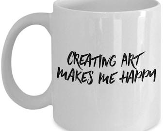 Artist mug, Creating Art makes me happy, Gift for art lovers. gift for artists, Ceramic coffee mug