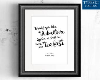 Would you like an adventure now or shall we have our tea first. Peter Pan - JM Barrie - Typography Quote Print, Printable, Instant Download