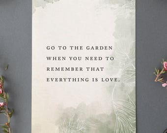 Go to the garden when you need to remember everything is love quote print, wall decor, gift for her, garden quote, garden poster