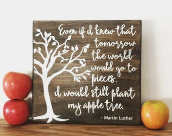 Even if I knew that tomorrow the world would go to pieces, I would still plant my apple tree. Martin Luther quote - wood sign