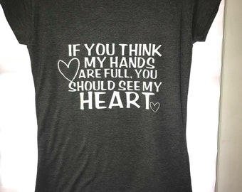 If you think my hands are full, You should see my heart shirt