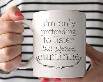 I'm Only Pretending To Listen But Please, C*ntinue. Funny Coffee Mug.