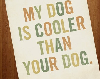 Dog Quote - My Dog is Cooler Than Your Dog - Dog Art - 8x10  Dog Art Print
