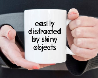 Easily distracted by shiny objects, funny mug, novelty mug, ADD mug, statement mug, sassy mug, funny gift, sarcasm, distracted, shiny object