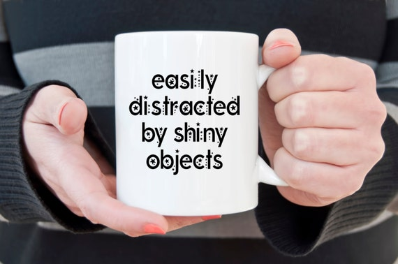 Easily distracted by shiny objects, funny mug, novelty mug, ADD mug, statement mug, sassy mug, funny gift, sarcasm, distracted, shiny object