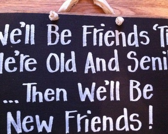 We'll be FRIENDS til we're old and SENILE then we'll be new friends sign funny woman gift ladies club besties birthday Christmas