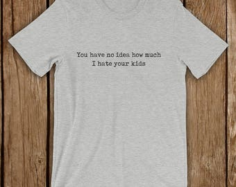 Funny T Shirt, You have no idea how much I hate your kids, humorous unisex gift short sleeve t-shirt, kids are great but not all of them!