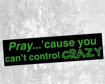 "Pray...Cause You Can""t Control Crazy - Funny Bumper Sticker, Humerous Bumper Decal, Automobile decal."
