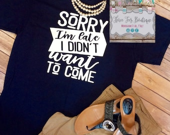 Sorry I'm Late I Didn't Want to Come Shirt. Late Sleeve Shirt. Funny Saying T-Shirt. Cute Tees. Funny Saying Shirt. Short Sleeve Shirt