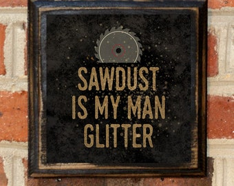 Sawdust Is My Man Glitter Fathers Day Gift Present Woodworking Workshop Saw Blade Man Cave Craftsman Wall Art Sign Plaque Rustic Antiqued