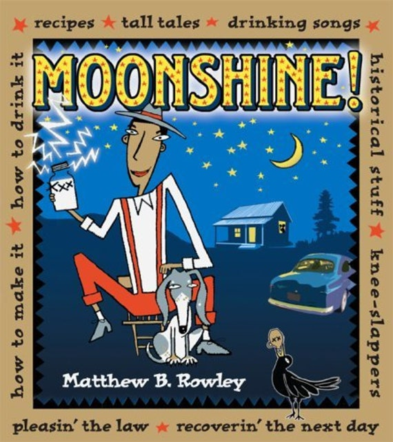 Moonshine! Recipes, Tall Tales, Drinking Songs, Historical Stuff, How to Make it, How to Drink it
