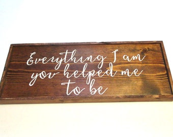 Mothers Day gift idea.  Rustic wooden farmhouse style sing.  Everything I am you helped me to be.  Ready to ship gift for mom.