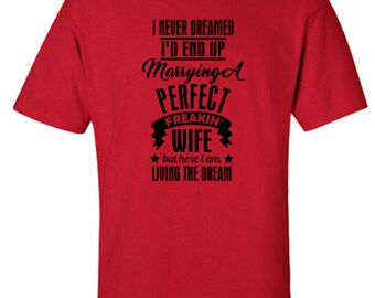 I Never Dreamed I'd End Up Marrying A Perfect Freakin' Wife But Here I Am Living The Dream Adult Unisex Tshirt