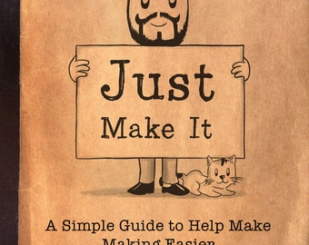 Just Make It: A simple guide to help make making easier. eBook