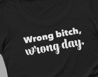 Wrong bitch, wrong day t-shirt for women, funny tee, sassy, sarcastic, gift for her, snarky stocking stuffer