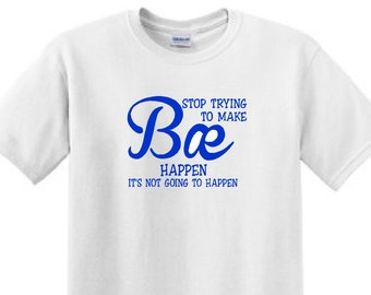 Stop Trying to Make BAE Happen Its not going to Happen- Funny T-Shirt