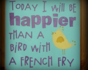 Today I will Be Happier Than A Bird With A French Fry. Wood Sign. Typography, Subway Sign.