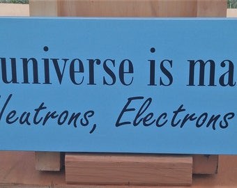 The universe is made of protons, neutrons, electrons and morons wooden sign