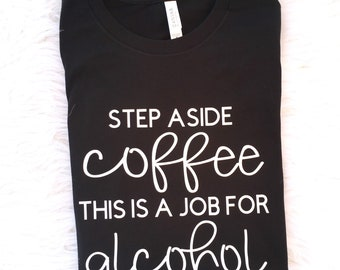 Alcohol T-Shirt, Funny Coffee T-shirt, Coffee Lover Shirt, Funny T-shirt, Gift, Party Shirt,Step Aside Coffee This Is A Job For Alcohol